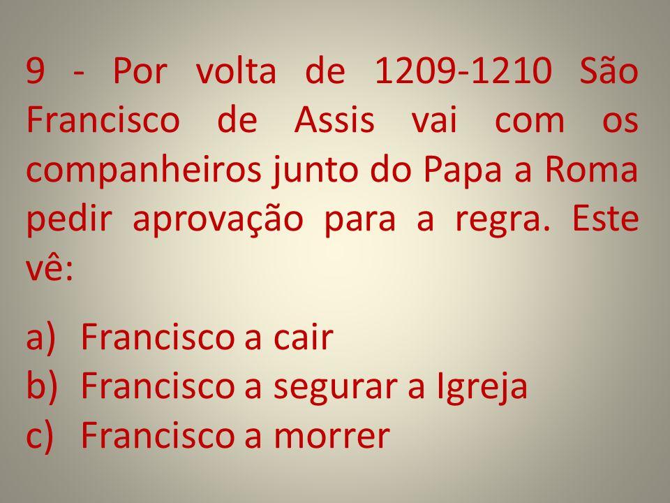 9 - Por volta de 1209-1210 São Francisco de Assis vai com os companheiros junto do Papa a Roma pedir aprovação para a regra. Este vê: a)Francisco a ca