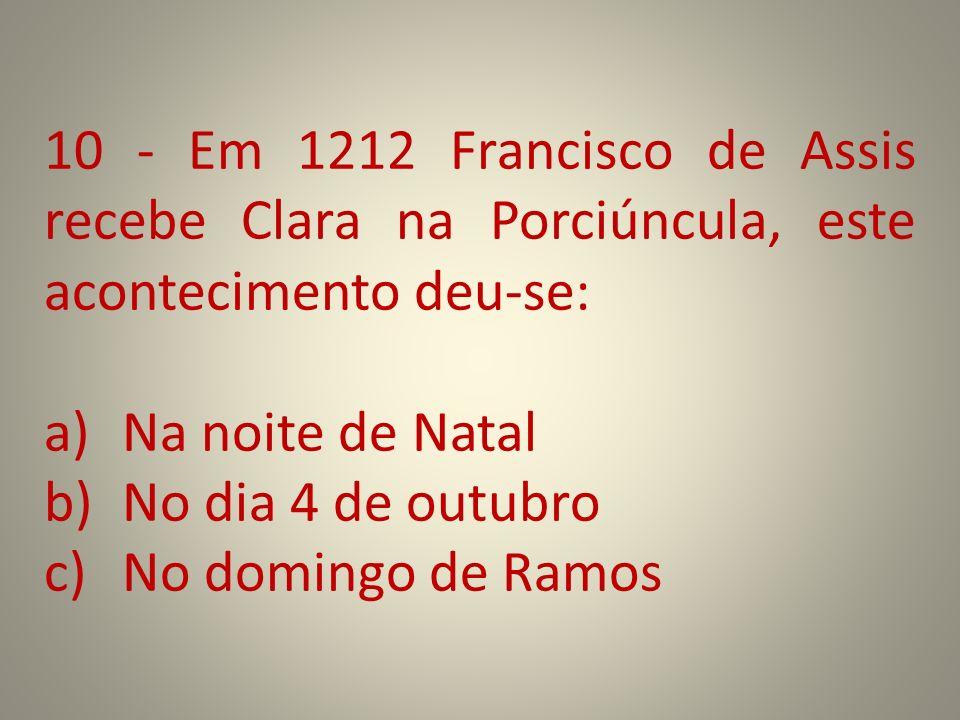 10 - Em 1212 Francisco de Assis recebe Clara na Porciúncula, este acontecimento deu-se: a)Na noite de Natal b)No dia 4 de outubro c)No domingo de Ramo