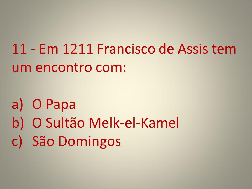 11 - Em 1211 Francisco de Assis tem um encontro com: a)O Papa b)O Sultão Melk-el-Kamel c)São Domingos