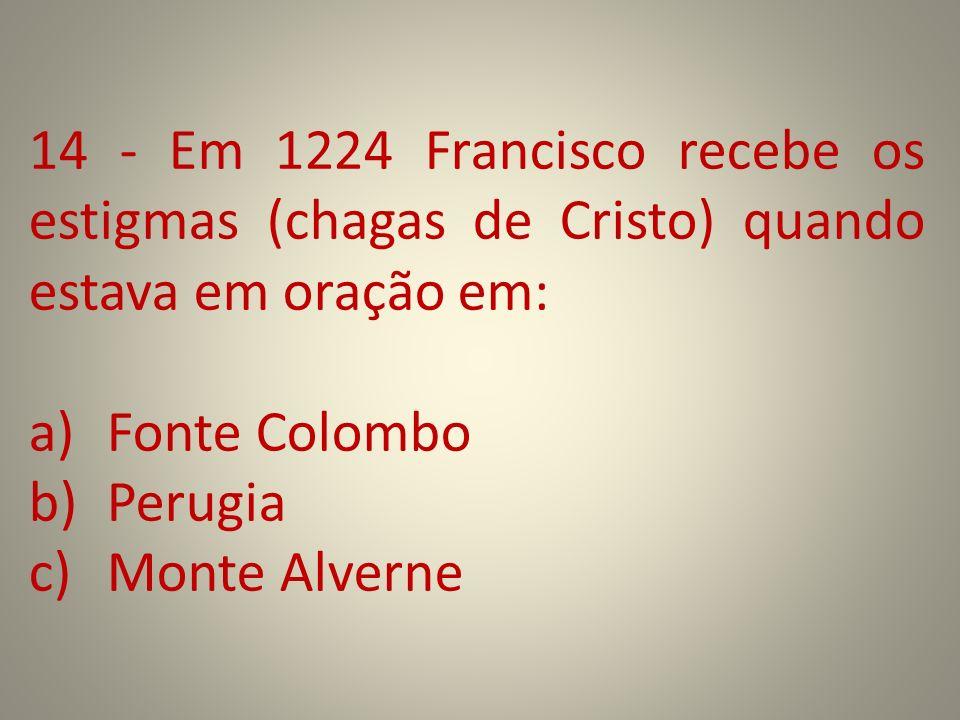 14 - Em 1224 Francisco recebe os estigmas (chagas de Cristo) quando estava em oração em: a)Fonte Colombo b)Perugia c)Monte Alverne