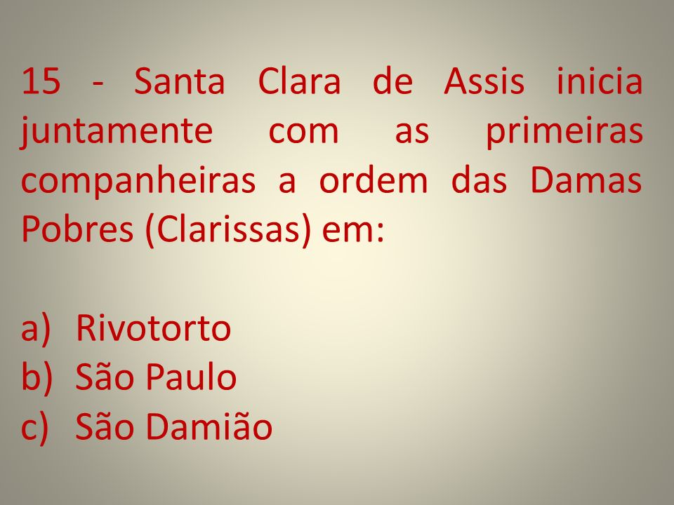15 - Santa Clara de Assis inicia juntamente com as primeiras companheiras a ordem das Damas Pobres (Clarissas) em: a)Rivotorto b)São Paulo c)São Damiã