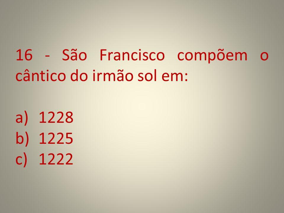 16 - São Francisco compõem o cântico do irmão sol em: a)1228 b)1225 c)1222