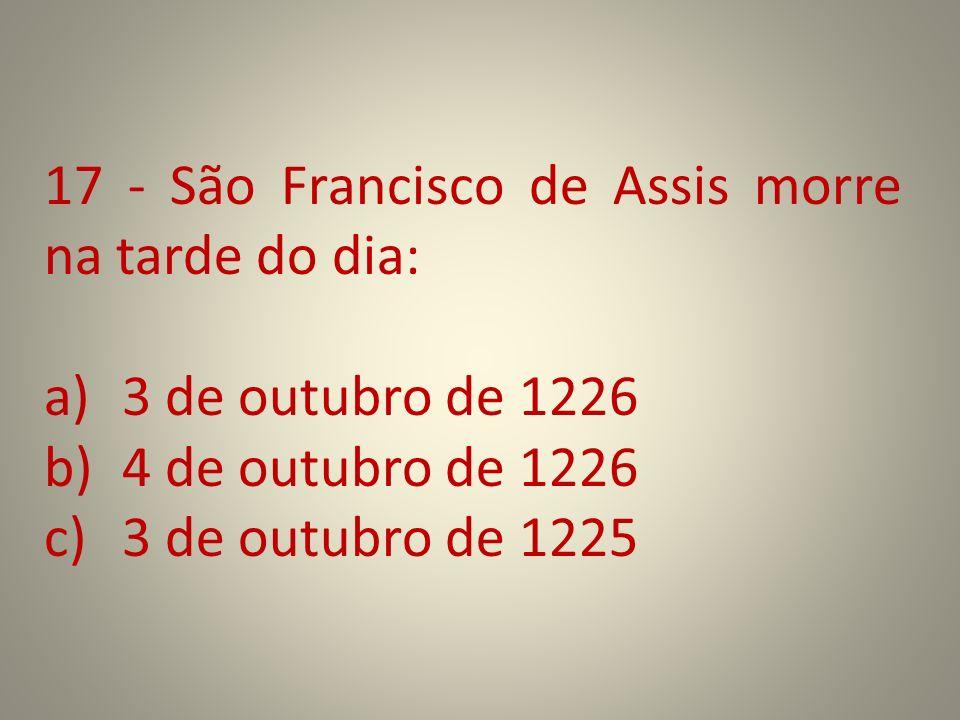 17 - São Francisco de Assis morre na tarde do dia: a)3 de outubro de 1226 b)4 de outubro de 1226 c)3 de outubro de 1225