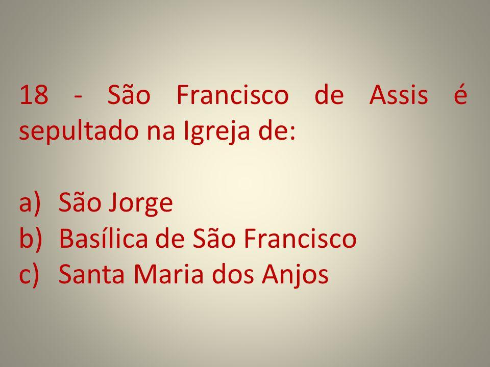 18 - São Francisco de Assis é sepultado na Igreja de: a)São Jorge b)Basílica de São Francisco c)Santa Maria dos Anjos
