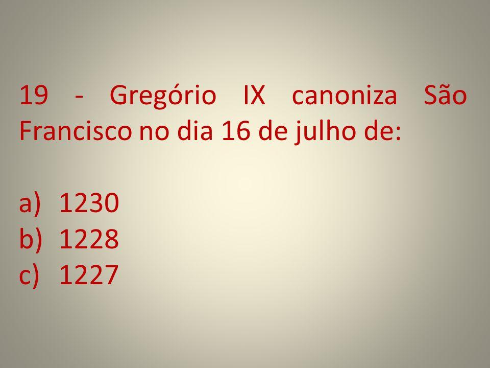 19 - Gregório IX canoniza São Francisco no dia 16 de julho de: a)1230 b)1228 c)1227