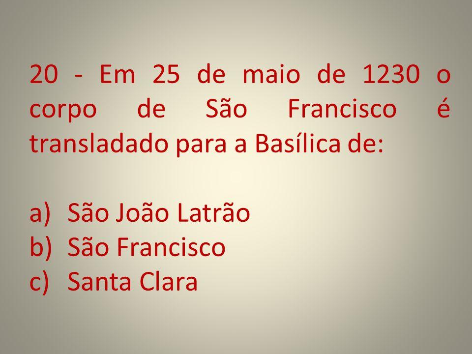 20 - Em 25 de maio de 1230 o corpo de São Francisco é transladado para a Basílica de: a)São João Latrão b)São Francisco c)Santa Clara