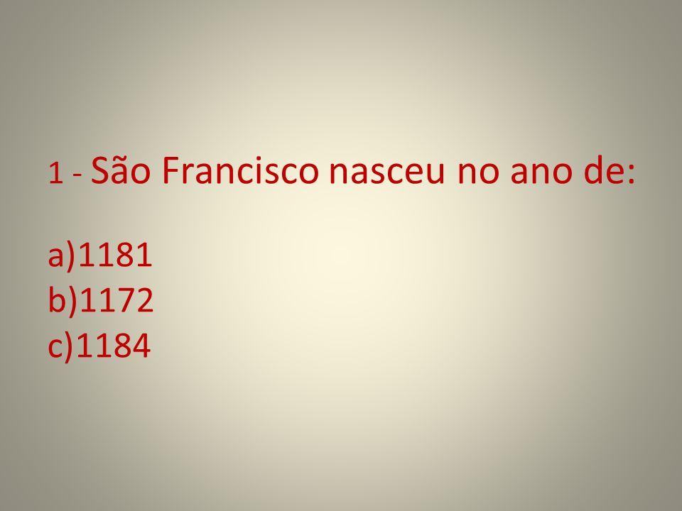 1 - São Francisco nasceu no ano de: a)1181 b)1172 c)1184