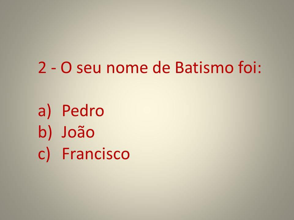 2 - O seu nome de Batismo foi: a)Pedro b)João c)Francisco