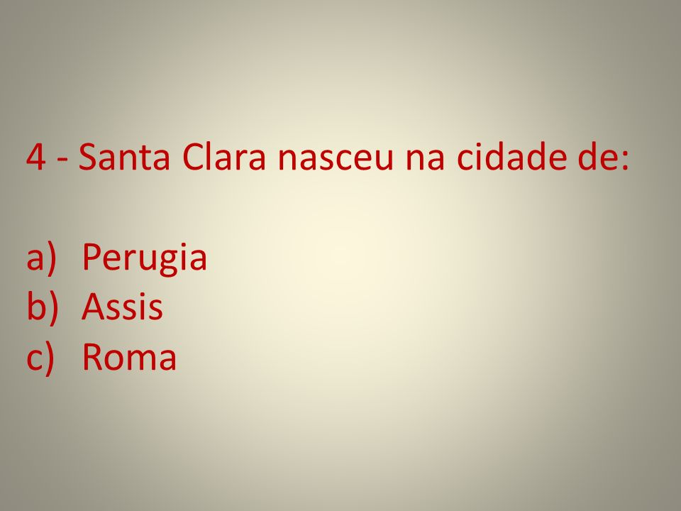15 - Santa Clara de Assis inicia juntamente com as primeiras companheiras a ordem das Damas Pobres (Clarissas) em: a)Rivotorto b)São Paulo c)São Damião