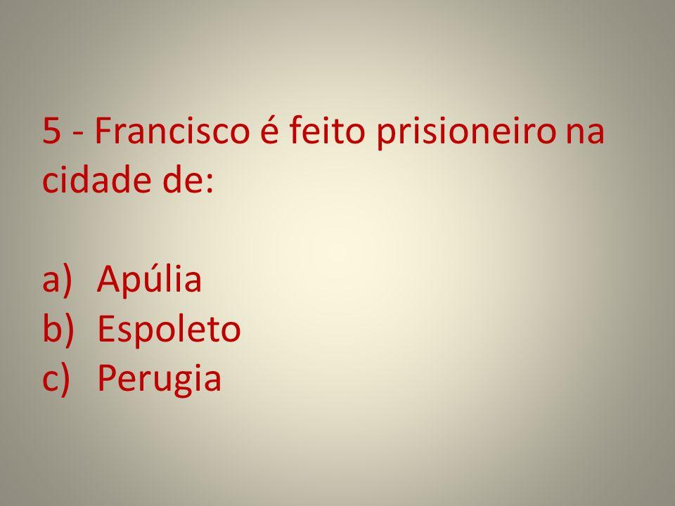 5 - Francisco é feito prisioneiro na cidade de: a)Apúlia b)Espoleto c)Perugia