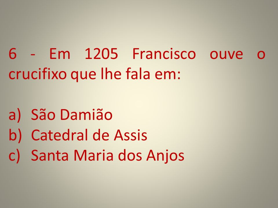 6 - Em 1205 Francisco ouve o crucifixo que lhe fala em: a)São Damião b)Catedral de Assis c)Santa Maria dos Anjos
