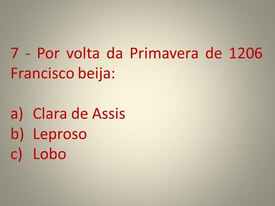 7 - Por volta da Primavera de 1206 Francisco beija: a)Clara de Assis b)Leproso c)Lobo