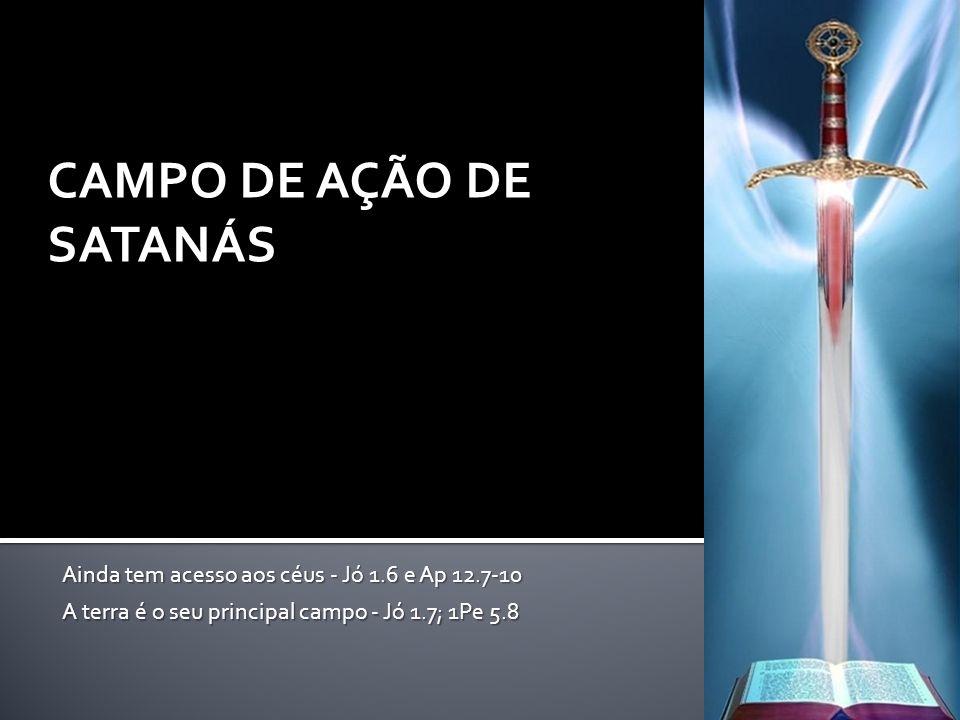 CAMPO DE AÇÃO DE SATANÁS Ainda tem acesso aos céus - Jó 1.6 e Ap 12.7-10 A terra é o seu principal campo - Jó 1.7; 1Pe 5.8