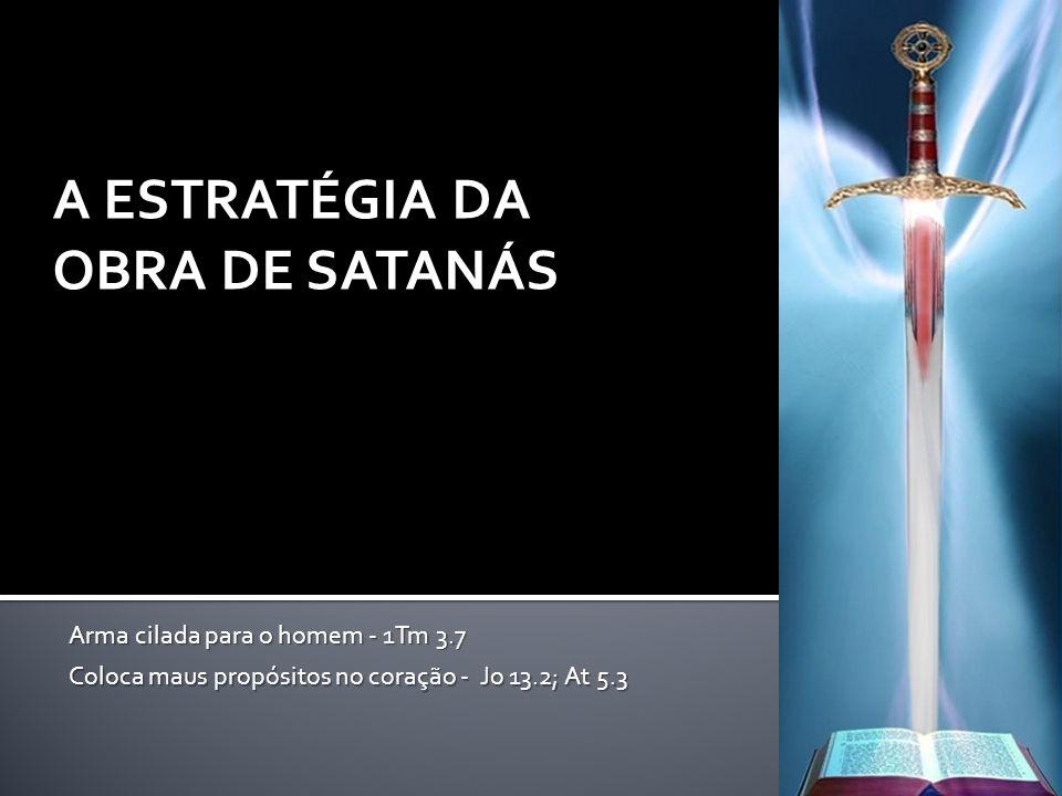 A ESTRATÉGIA DA OBRA DE SATANÁS Arma cilada para o homem - 1Tm 3.7 Coloca maus propósitos no coração - Jo 13.2; At 5.3