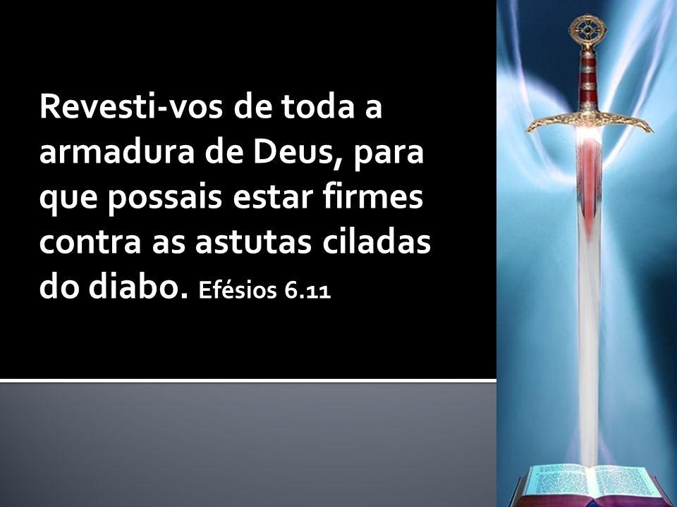 Revesti-vos de toda a armadura de Deus, para que possais estar firmes contra as astutas ciladas do diabo. Efésios 6.11