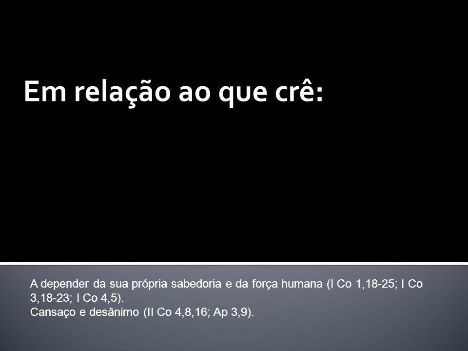 Em relação ao que crê: A depender da sua própria sabedoria e da força humana (I Co 1,18-25; I Co 3,18-23; I Co 4,5). Cansaço e desânimo (II Co 4,8,16;