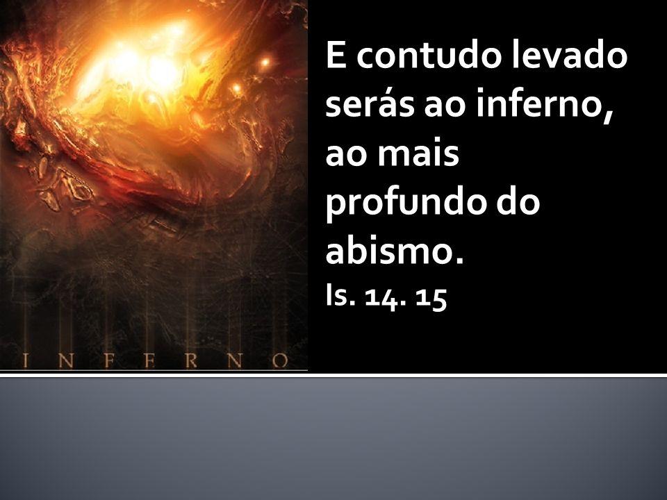 E contudo levado serás ao inferno, ao mais profundo do abismo. Is. 14. 15