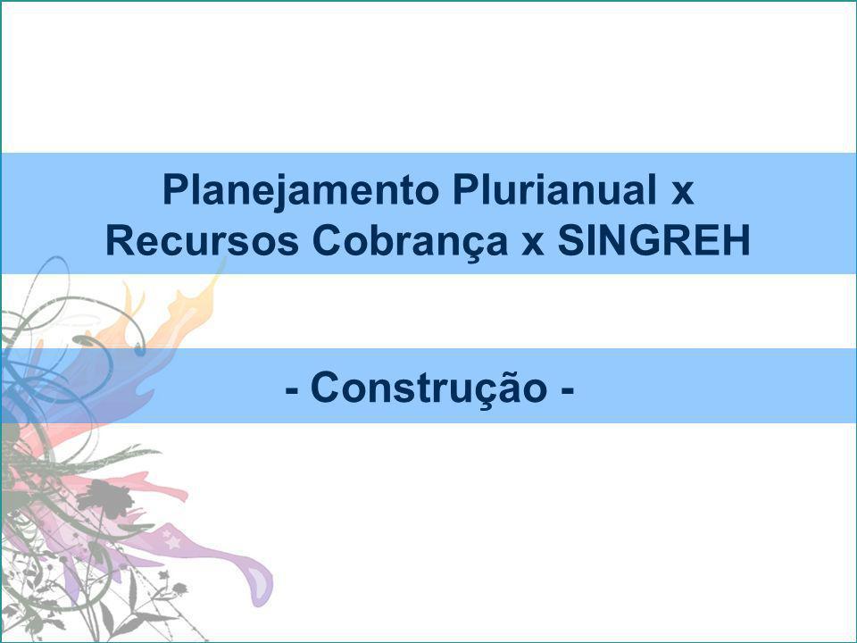 Planejamento Plurianual x Recursos Cobrança x SINGREH - Construção -
