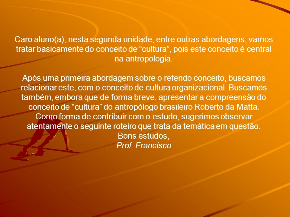Caro aluno(a), nesta segunda unidade, entre outras abordagens, vamos tratar basicamente do conceito de cultura, pois este conceito é central na antropologia.