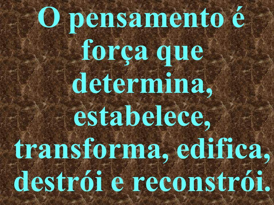 O pensamento é força que determina, estabelece, transforma, edifica, destrói e reconstrói.