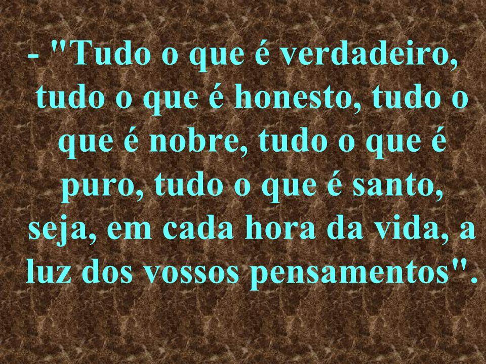 - Tudo o que é verdadeiro, tudo o que é honesto, tudo o que é nobre, tudo o que é puro, tudo o que é santo, seja, em cada hora da vida, a luz dos vossos pensamentos .