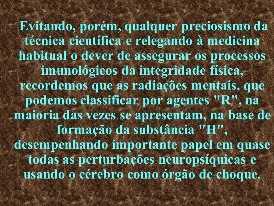 Evitando, porém, qualquer preciosismo da técnica científica e relegando à medicina habitual o dever de assegurar os processos imunológicos da integridade física, recordemos que as radiações mentais, que podemos classificar por agentes R , na maioria das vezes se apresentam, na base de formação da substância H , desempenhando importante papel em quase todas as perturbações neuropsíquicas e usando o cérebro como órgão de choque.