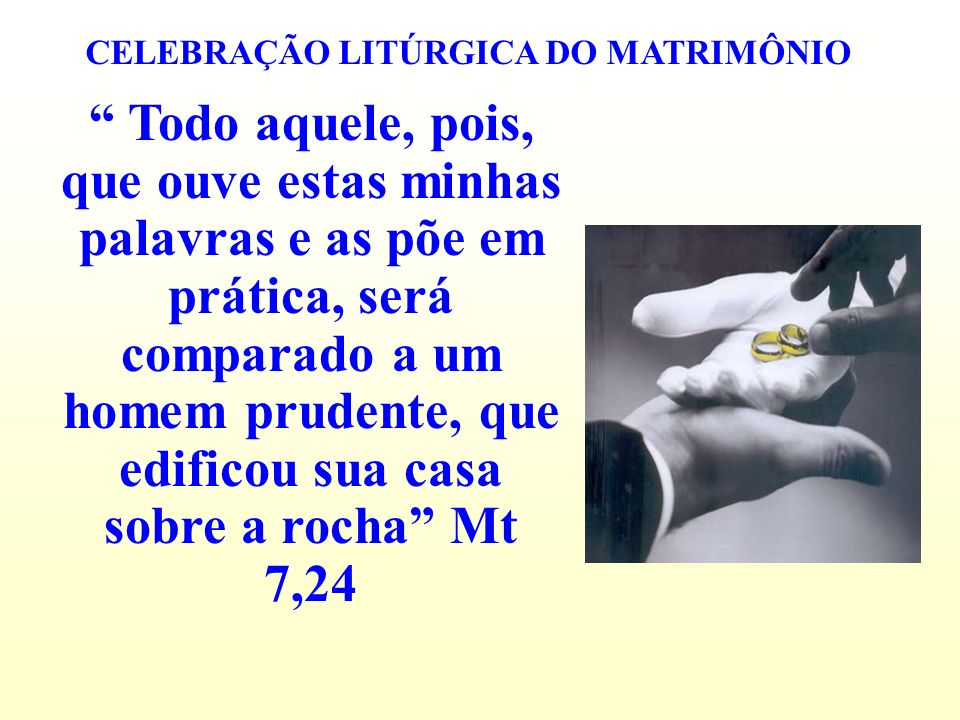 CELEBRAÇÃO LITÚRGICA DO MATRIMÔNIO Todo aquele, pois, que ouve estas minhas palavras e as põe em prática, será comparado a um homem prudente, que edif