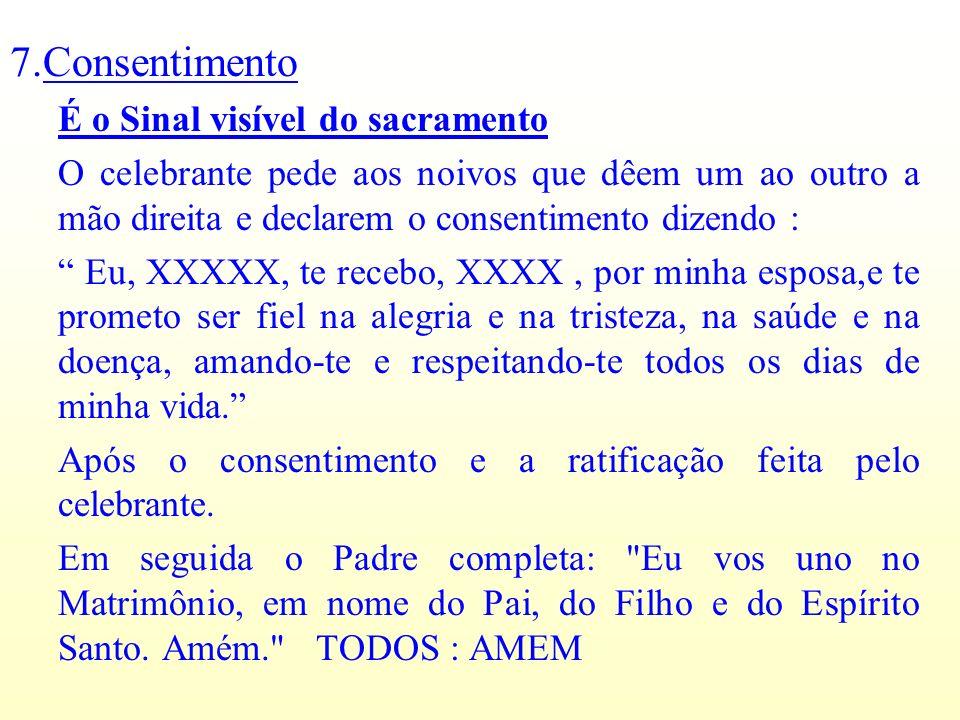 7.Consentimento É o Sinal visível do sacramento O celebrante pede aos noivos que dêem um ao outro a mão direita e declarem o consentimento dizendo : E