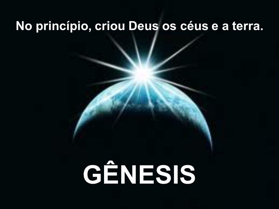 GÊNESIS No princípio, criou Deus os céus e a terra.