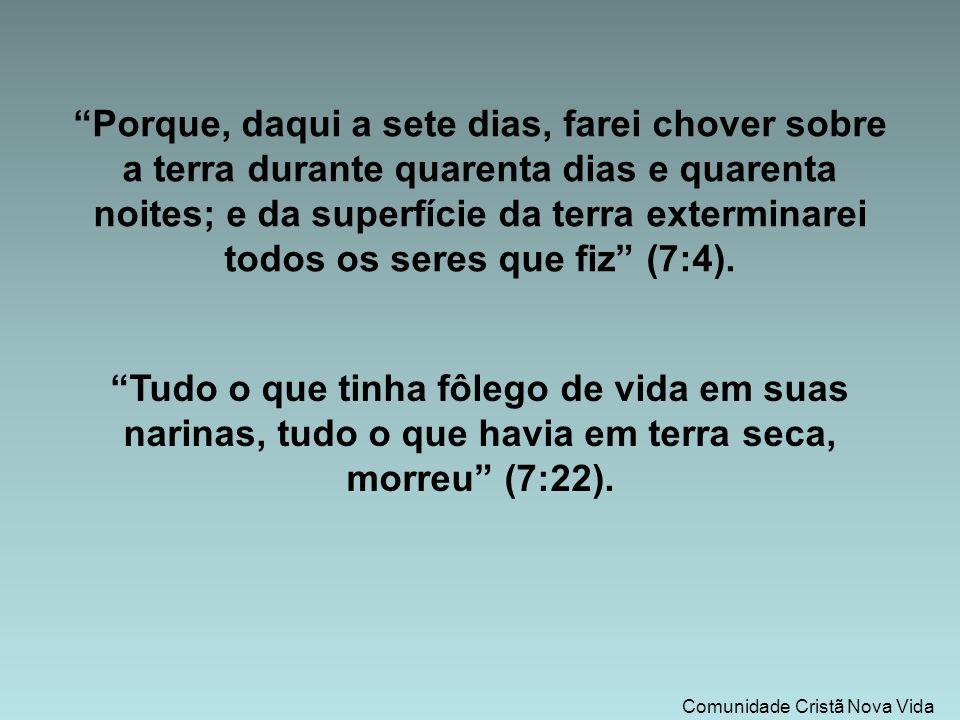 Comunidade Cristã Nova Vida Tudo o que tinha fôlego de vida em suas narinas, tudo o que havia em terra seca, morreu (7:22).