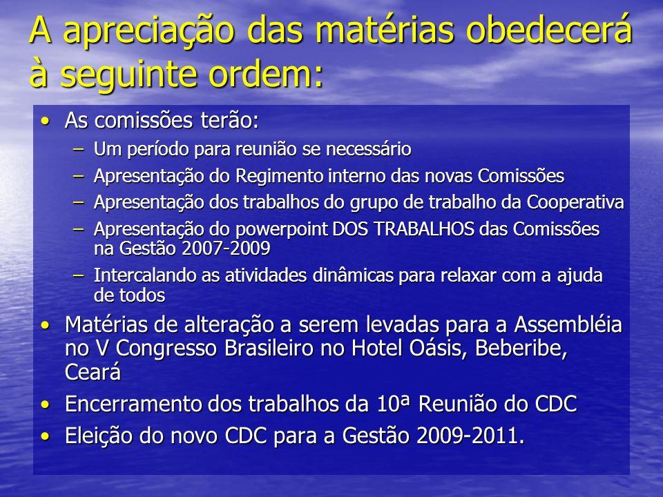 A apreciação das matérias obedecerá à seguinte ordem: As comissões terão: –U–U–U–Um período para reunião se necessário –A–A–A–Apresentação do Regimento interno das novas Comissões –A–A–A–Apresentação dos trabalhos do grupo de trabalho da Cooperativa –A–A–A–Apresentação do powerpoint DOS TRABALHOS das Comissões na Gestão 2007-2009 –I–I–I–Intercalando as atividades dinâmicas para relaxar com a ajuda de todos Matérias de alteração a serem levadas para a Assembléia no V Congresso Brasileiro no Hotel Oásis, Beberibe, Ceará Encerramento dos trabalhos da 10ª Reunião do CDC Eleição do novo CDC para a Gestão 2009-2011.