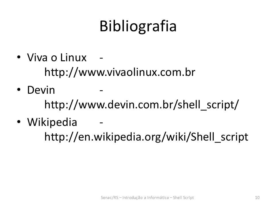 Bibliografia Viva o Linux- http://www.vivaolinux.com.br Devin- http://www.devin.com.br/shell_script/ Wikipedia- http://en.wikipedia.org/wiki/Shell_script Senac/RS – Introdução a Informática – Shell Script10