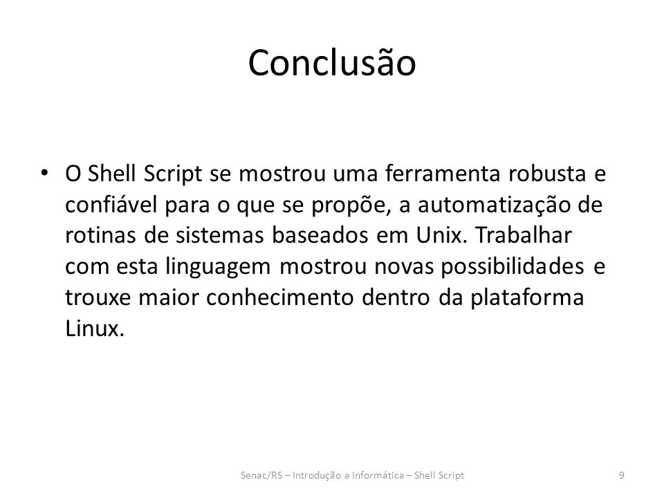 Conclusão O Shell Script se mostrou uma ferramenta robusta e confiável para o que se propõe, a automatização de rotinas de sistemas baseados em Unix.