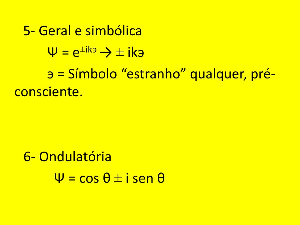 5- Geral e simbólica Ψ = e ±ikэ ± ikэ э = Símbolo estranho qualquer, pré- consciente.