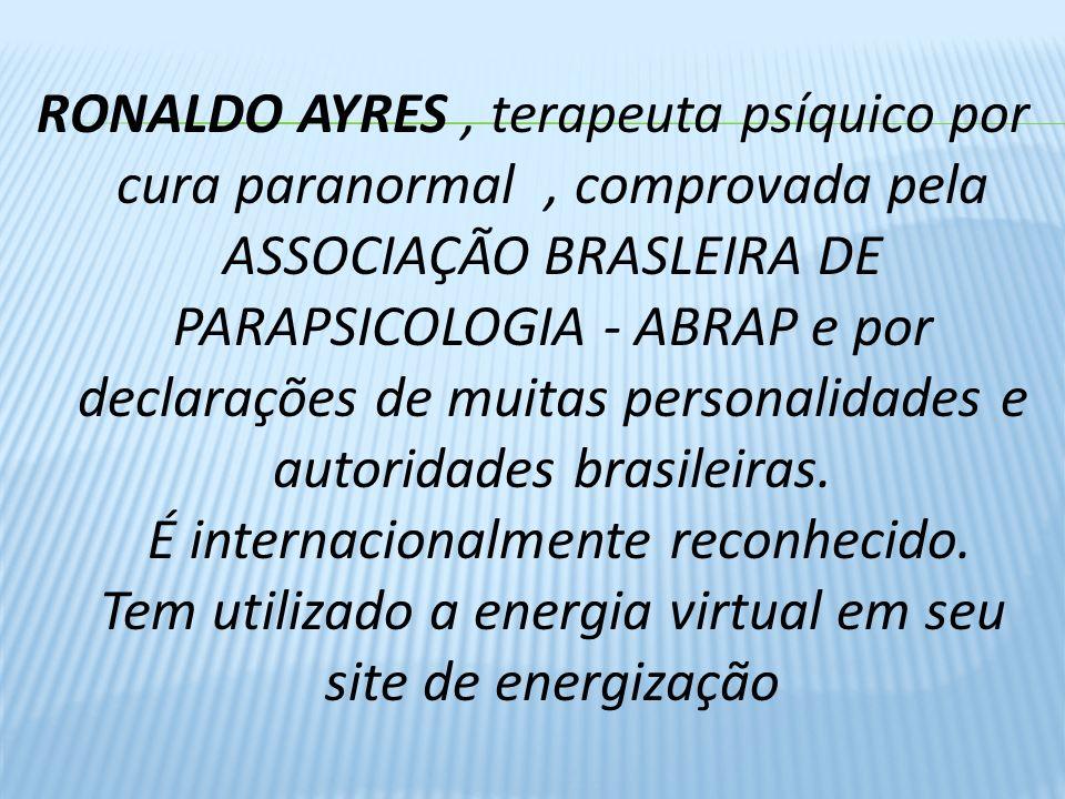RONALDO AYRES, terapeuta psíquico por cura paranormal, comprovada pela ASSOCIAÇÃO BRASLEIRA DE PARAPSICOLOGIA - ABRAP e por declarações de muitas personalidades e autoridades brasileiras.