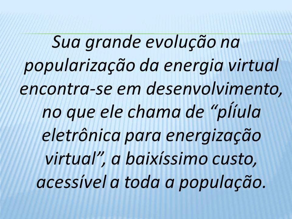 Sua grande evolução na popularização da energia virtual encontra-se em desenvolvimento, no que ele chama de pÍíula eletrônica para energização virtual, a baixíssimo custo, acessível a toda a população.