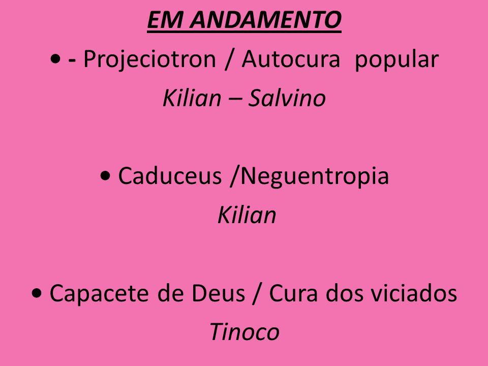 EM ANDAMENTO - Projeciotron / Autocura popular Kilian – Salvino Caduceus /Neguentropia Kilian Capacete de Deus / Cura dos viciados Tinoco