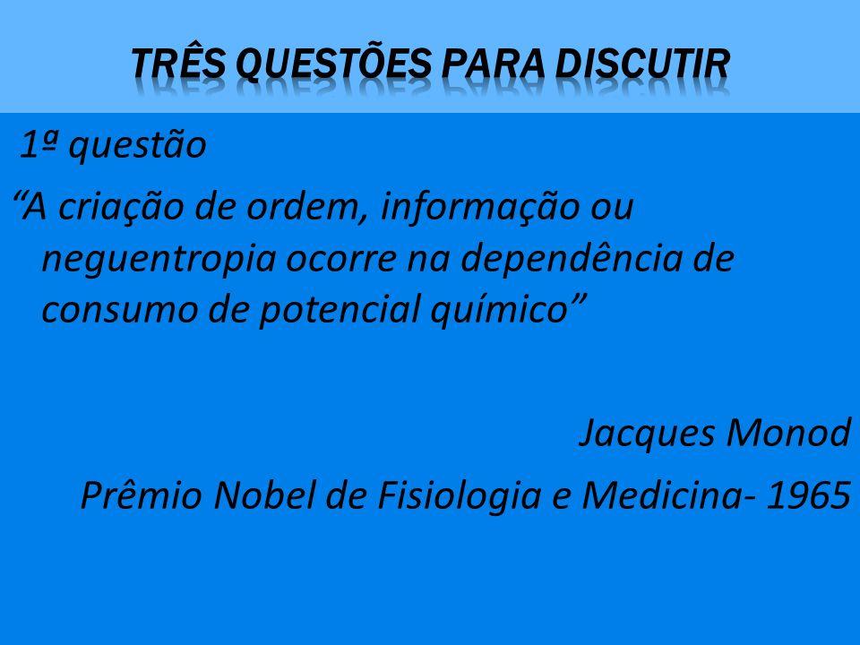 1ª questão A criação de ordem, informação ou neguentropia ocorre na dependência de consumo de potencial químico Jacques Monod Prêmio Nobel de Fisiologia e Medicina- 1965