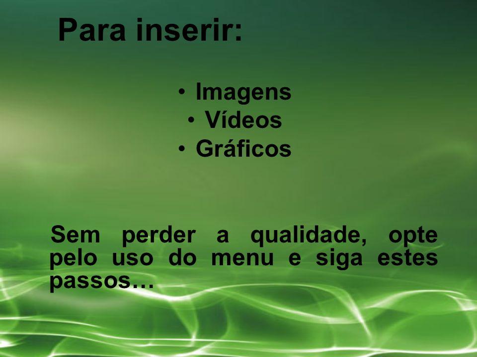 Para inserir: Imagens Vídeos Gráficos Sem perder a qualidade, opte pelo uso do menu e siga estes passos…