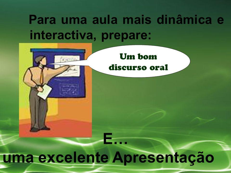 Para uma aula mais dinâmica e interactiva, prepare: Um bom discurso oral E… uma excelente Apresentação