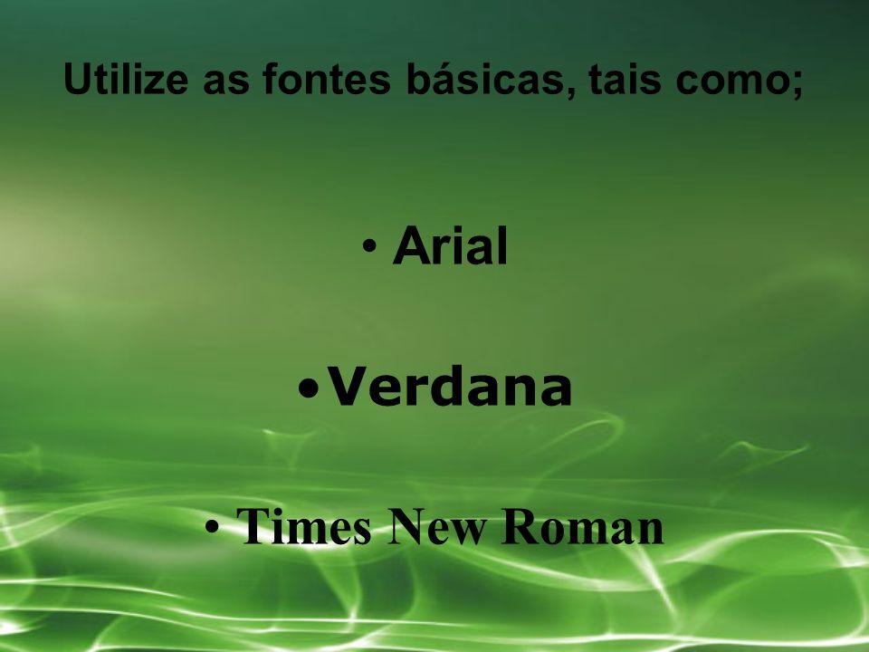 Utilize as fontes básicas, tais como; Arial Verdana Times New Roman