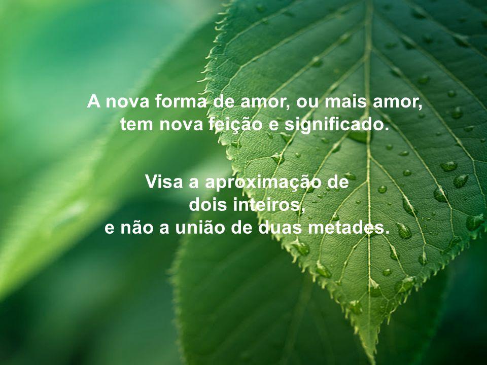 A nova forma de amor, ou mais amor, tem nova feição e significado.