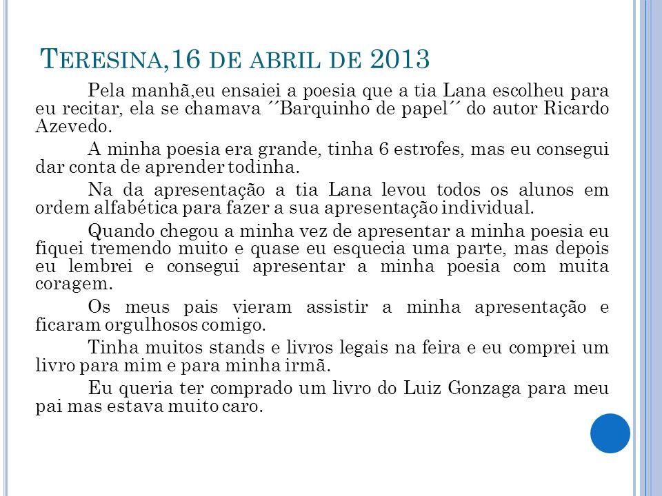 T ERESINA,16 DE ABRIL DE 2013 Pela manhã,eu ensaiei a poesia que a tia Lana escolheu para eu recitar, ela se chamava ´´Barquinho de papel´´ do autor R