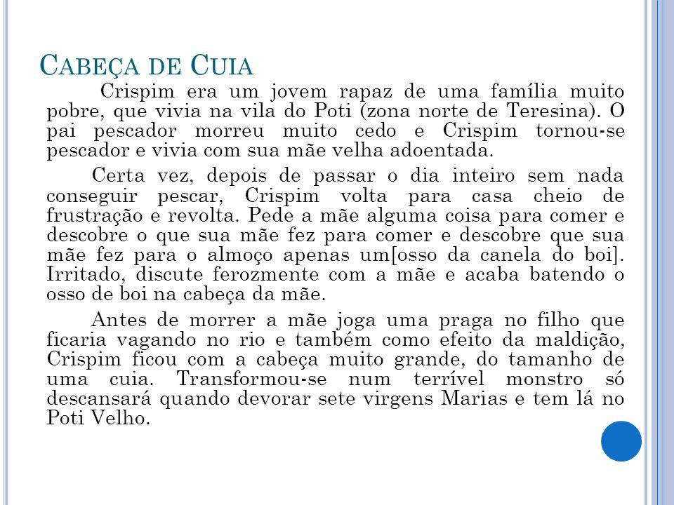 C ABEÇA DE C UIA Crispim era um jovem rapaz de uma família muito pobre, que vivia na vila do Poti (zona norte de Teresina). O pai pescador morreu muit