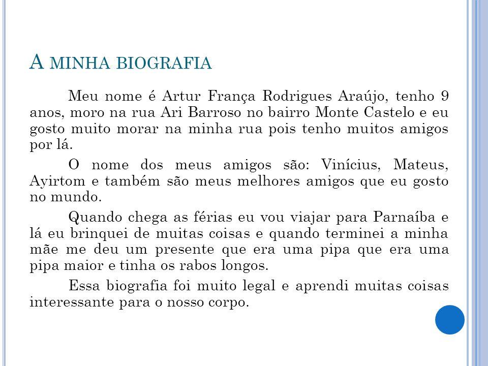 A MINHA BIOGRAFIA Meu nome é Artur França Rodrigues Araújo, tenho 9 anos, moro na rua Ari Barroso no bairro Monte Castelo e eu gosto muito morar na mi