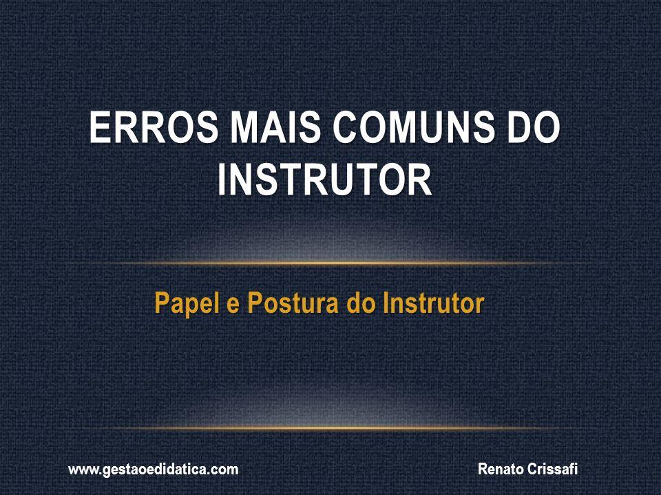 Papel e Postura do Instrutor ERROS MAIS COMUNS DO INSTRUTOR Renato Crissafiwww.gestaoedidatica.com
