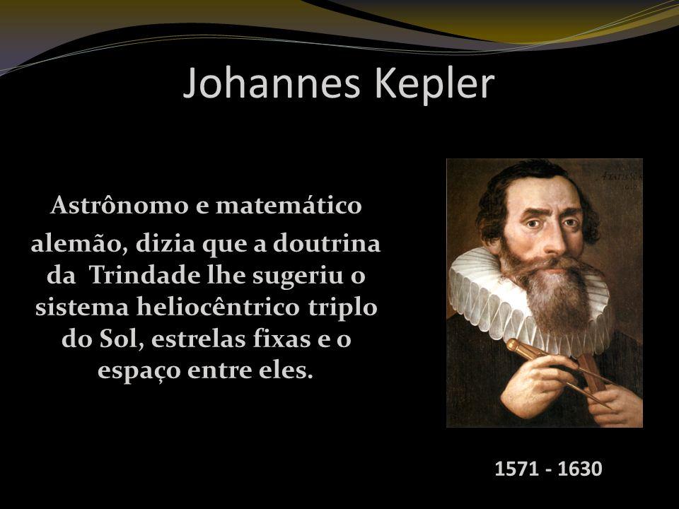 Johannes Kepler Astrônomo e matemático alemão, dizia que a doutrina da Trindade lhe sugeriu o sistema heliocêntrico triplo do Sol, estrelas fixas e o espaço entre eles.
