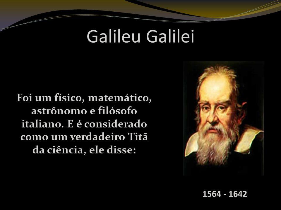 Galileu Galilei Foi um físico, matemático, astrônomo e filósofo italiano.