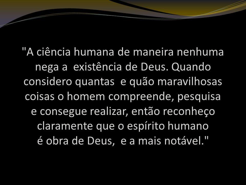 A ciência humana de maneira nenhuma nega a existência de Deus.