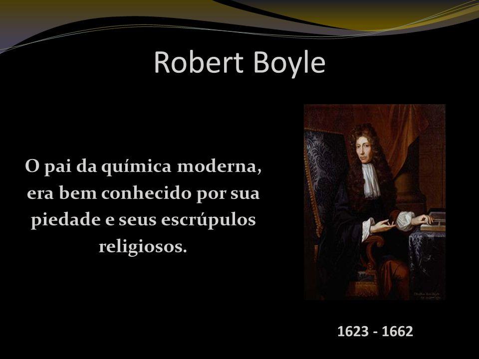 Robert Boyle O pai da química moderna, era bem conhecido por sua piedade e seus escrúpulos religiosos.